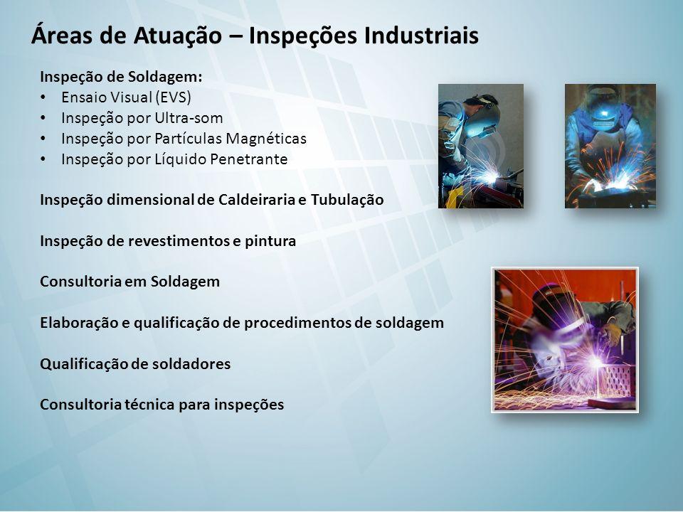 Áreas de Atuação – Inspeções Industriais Inspeção de Soldagem: Ensaio Visual (EVS) Inspeção por Ultra-som Inspeção por Partículas Magnéticas Inspeção