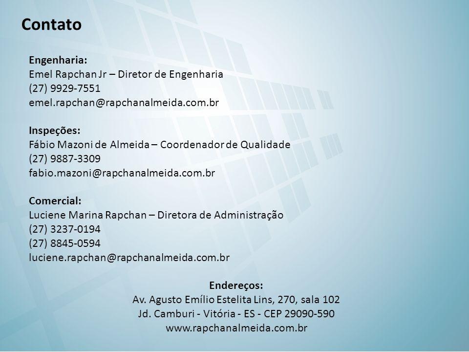 Contato Engenharia: Emel Rapchan Jr – Diretor de Engenharia (27) 9929-7551 emel.rapchan@rapchanalmeida.com.br Inspeções: Fábio Mazoni de Almeida – Coordenador de Qualidade (27) 9887-3309 fabio.mazoni@rapchanalmeida.com.br Comercial: Luciene Marina Rapchan – Diretora de Administração (27) 3237-0194 (27) 8845-0594 luciene.rapchan@rapchanalmeida.com.br Endereços: Av.