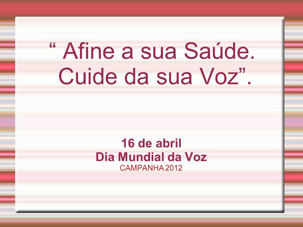 Afine a sua Saúde. Cuide da sua Voz. 16 de abril Dia Mundial da Voz CAMPANHA 2012