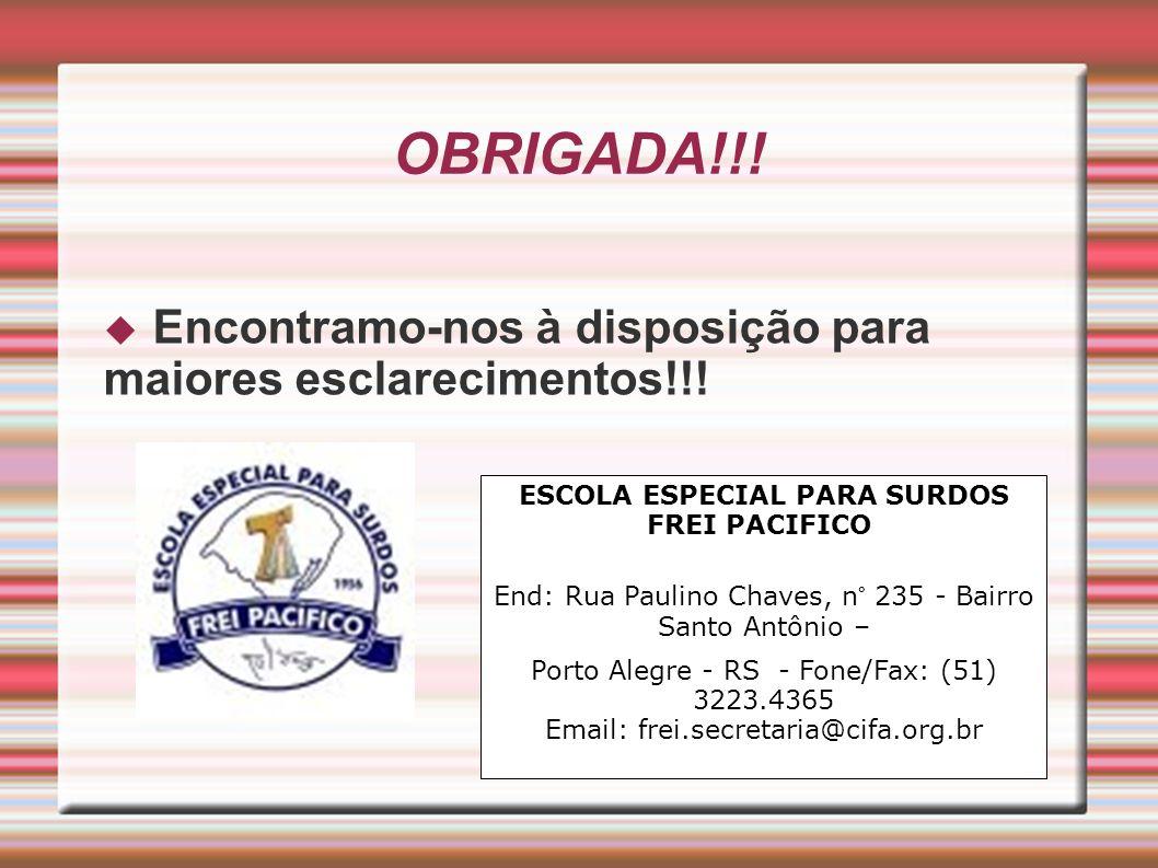 OBRIGADA!!! Encontramo-nos à disposição para maiores esclarecimentos!!! ESCOLA ESPECIAL PARA SURDOS FREI PACIFICO End: Rua Paulino Chaves, n° 235 - Ba