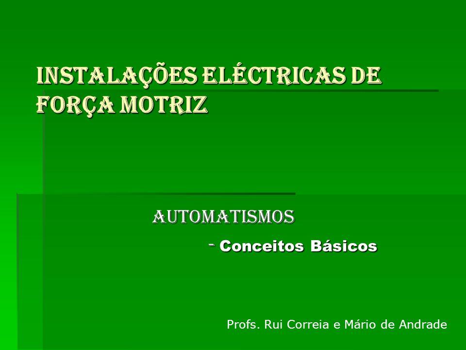 INSTALAÇÕES ELÉCTRICAS DE FORÇA MOTRIZ Profs. Rui Correia e Mário de Andrade AUTOMATISMOS - Conceitos Básicos