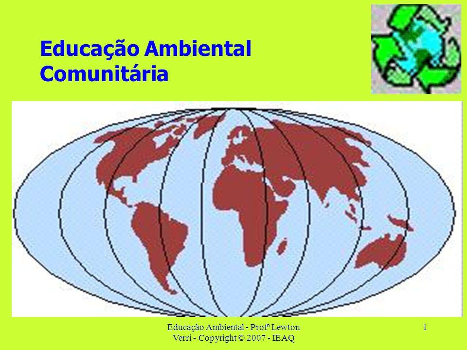 Educação Ambiental - Profº Lewton Verri - Copyright © 2007 - IEAQ 1 Educação Ambiental Comunitária