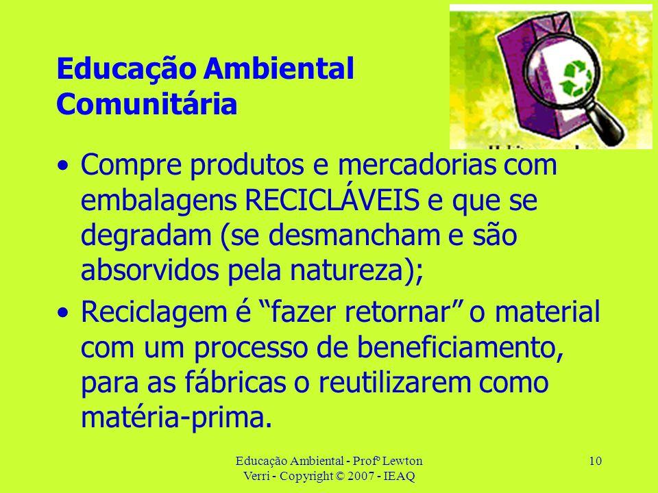 Educação Ambiental - Profº Lewton Verri - Copyright © 2007 - IEAQ 10 Educação Ambiental Comunitária Compre produtos e mercadorias com embalagens RECIC