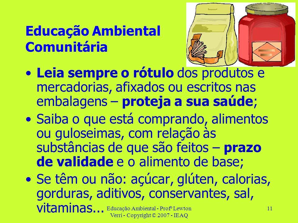 Educação Ambiental - Profº Lewton Verri - Copyright © 2007 - IEAQ 11 Educação Ambiental Comunitária Leia sempre o rótulo dos produtos e mercadorias, a