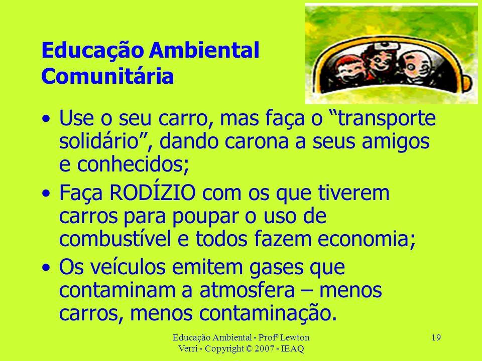 Educação Ambiental - Profº Lewton Verri - Copyright © 2007 - IEAQ 19 Educação Ambiental Comunitária Use o seu carro, mas faça o transporte solidário,