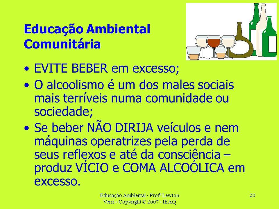 Educação Ambiental - Profº Lewton Verri - Copyright © 2007 - IEAQ 20 Educação Ambiental Comunitária EVITE BEBER em excesso; O alcoolismo é um dos male