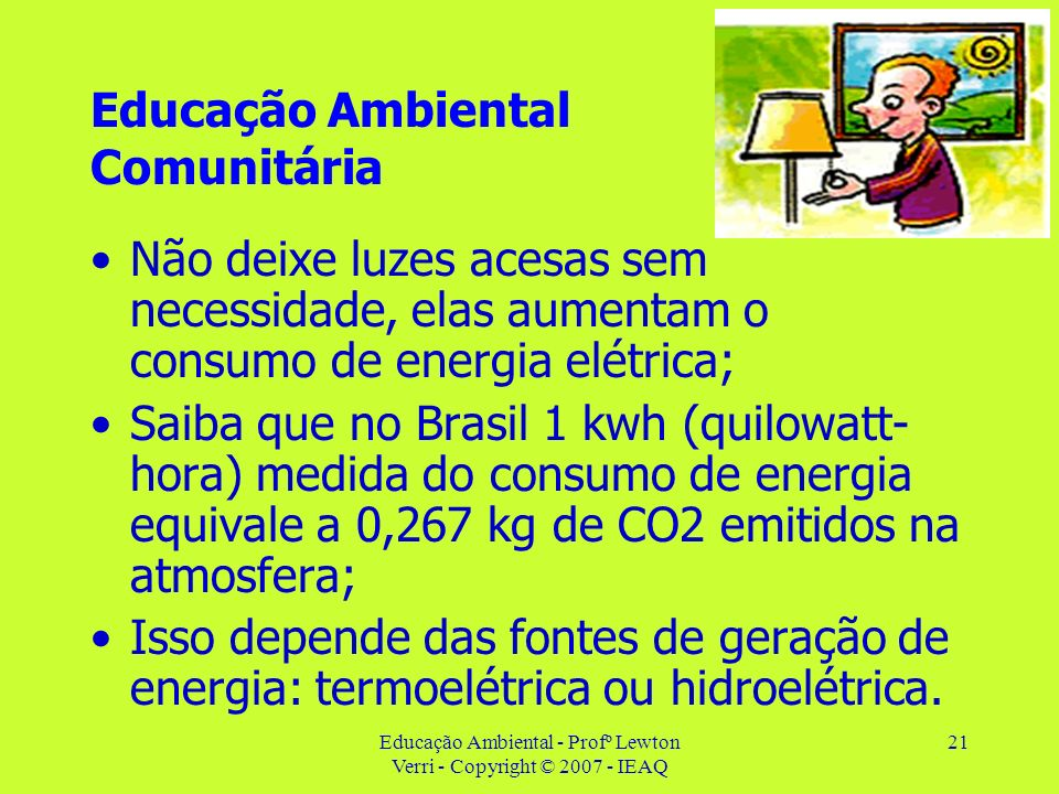 Educação Ambiental - Profº Lewton Verri - Copyright © 2007 - IEAQ 21 Educação Ambiental Comunitária Não deixe luzes acesas sem necessidade, elas aumen