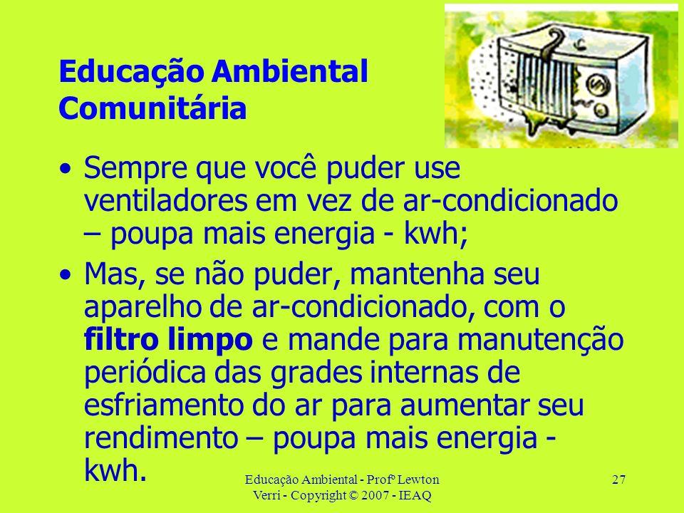 Educação Ambiental - Profº Lewton Verri - Copyright © 2007 - IEAQ 27 Educação Ambiental Comunitária Sempre que você puder use ventiladores em vez de a