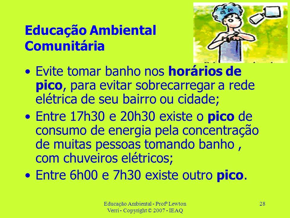 Educação Ambiental - Profº Lewton Verri - Copyright © 2007 - IEAQ 28 Educação Ambiental Comunitária Evite tomar banho nos horários de pico, para evita