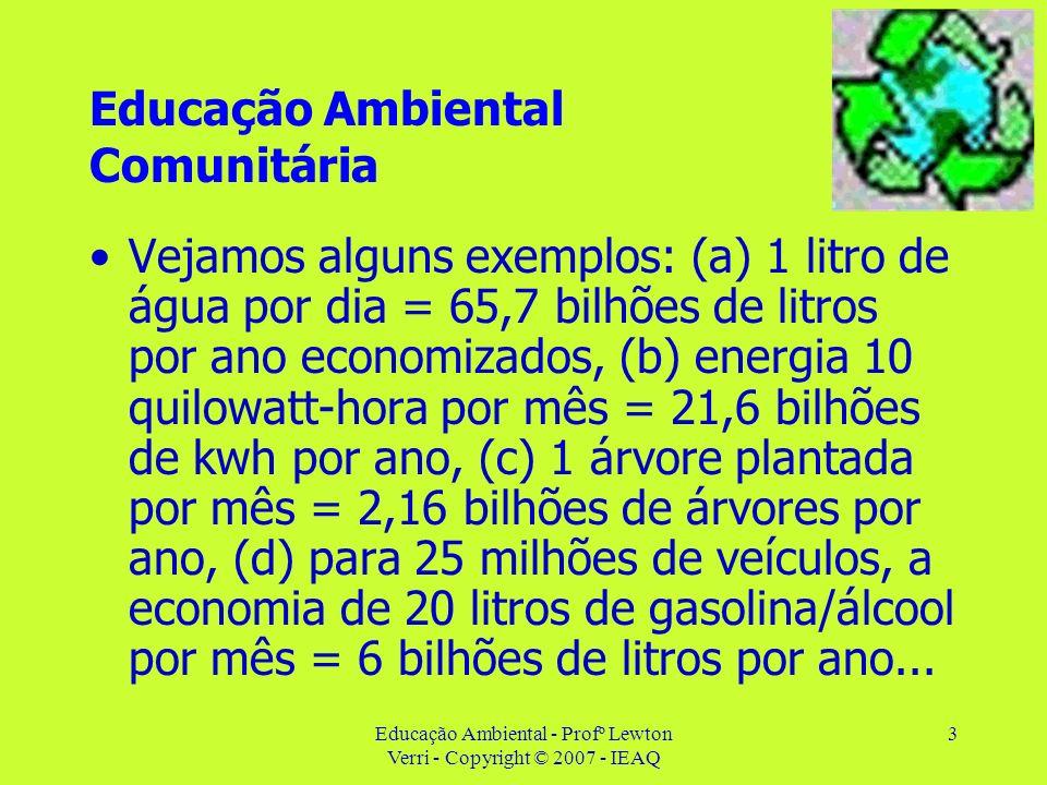 Educação Ambiental - Profº Lewton Verri - Copyright © 2007 - IEAQ 3 Educação Ambiental Comunitária Vejamos alguns exemplos: (a) 1 litro de água por di