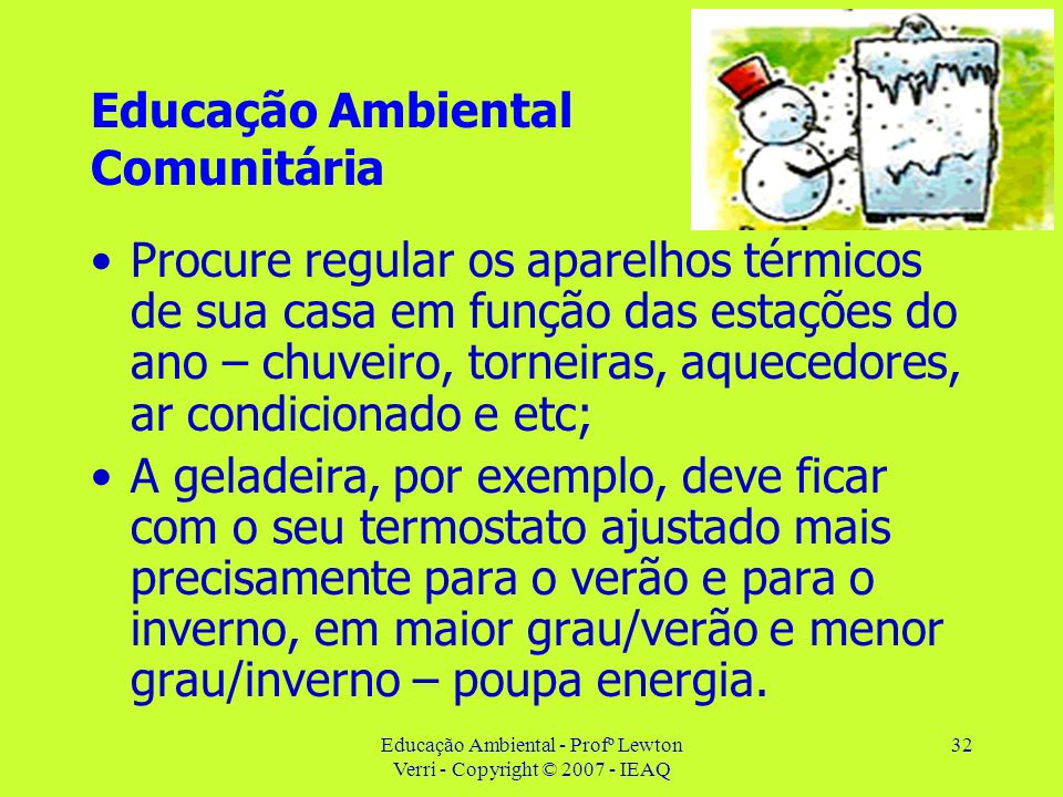 Educação Ambiental - Profº Lewton Verri - Copyright © 2007 - IEAQ 32 Educação Ambiental Comunitária Procure regular os aparelhos térmicos de sua casa
