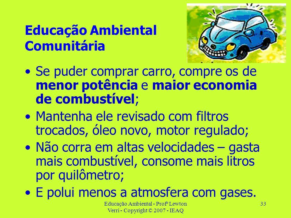 Educação Ambiental - Profº Lewton Verri - Copyright © 2007 - IEAQ 33 Educação Ambiental Comunitária Se puder comprar carro, compre os de menor potênci