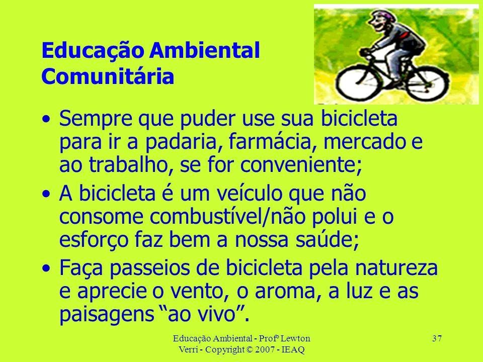 Educação Ambiental - Profº Lewton Verri - Copyright © 2007 - IEAQ 37 Educação Ambiental Comunitária Sempre que puder use sua bicicleta para ir a padar