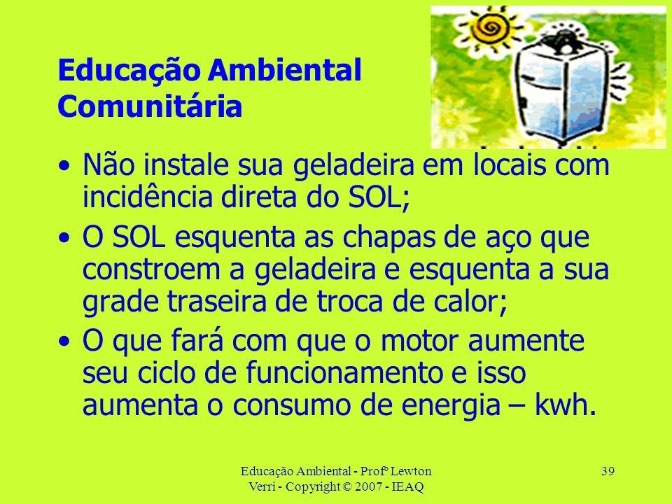 Educação Ambiental - Profº Lewton Verri - Copyright © 2007 - IEAQ 39 Educação Ambiental Comunitária Não instale sua geladeira em locais com incidência