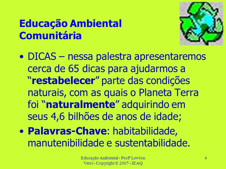 Educação Ambiental - Profº Lewton Verri - Copyright © 2007 - IEAQ 4 Educação Ambiental Comunitária DICAS – nessa palestra apresentaremos cerca de 65 d