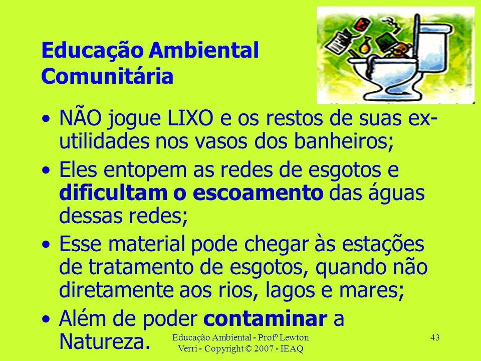 Educação Ambiental - Profº Lewton Verri - Copyright © 2007 - IEAQ 43 Educação Ambiental Comunitária NÃO jogue LIXO e os restos de suas ex- utilidades