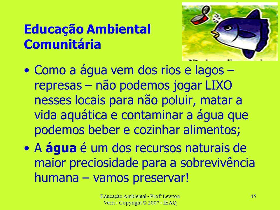 Educação Ambiental - Profº Lewton Verri - Copyright © 2007 - IEAQ 45 Educação Ambiental Comunitária Como a água vem dos rios e lagos – represas – não