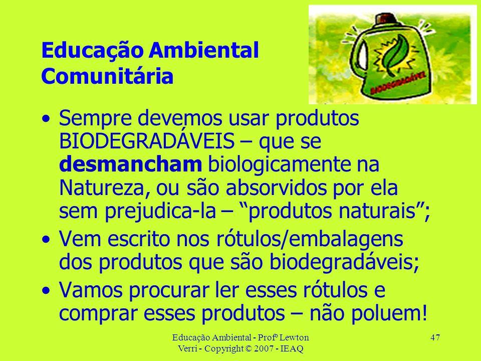 Educação Ambiental - Profº Lewton Verri - Copyright © 2007 - IEAQ 47 Educação Ambiental Comunitária Sempre devemos usar produtos BIODEGRADÁVEIS – que