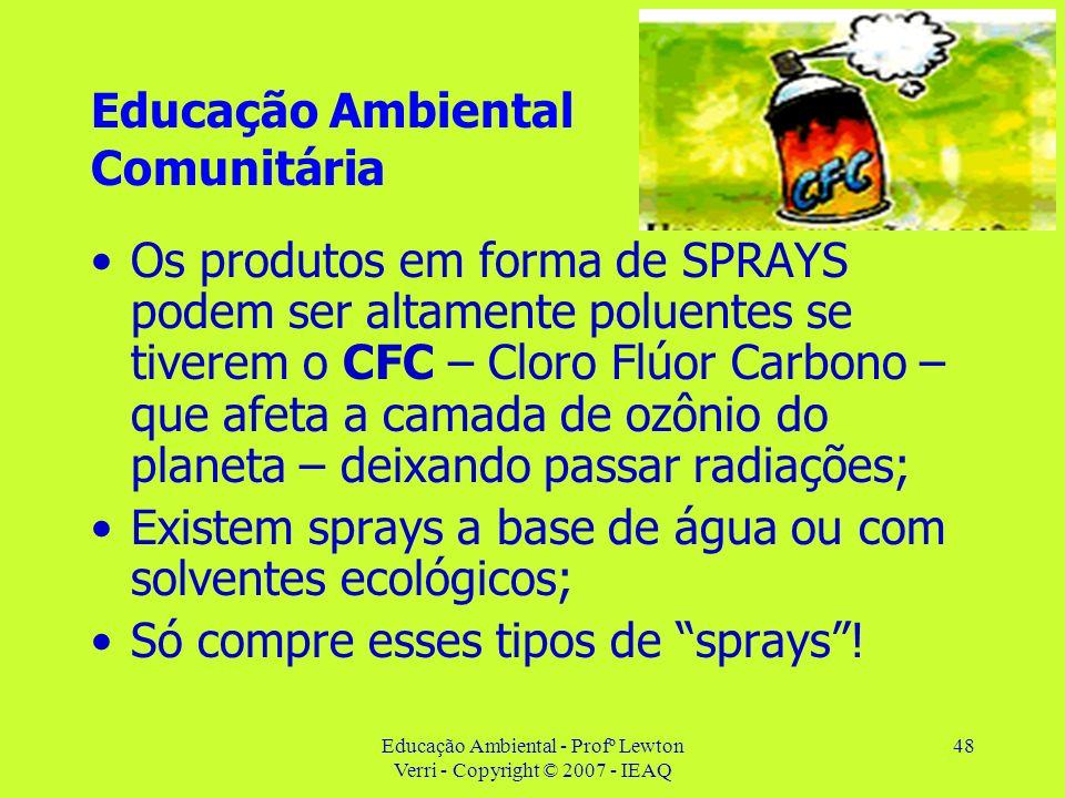 Educação Ambiental - Profº Lewton Verri - Copyright © 2007 - IEAQ 48 Educação Ambiental Comunitária Os produtos em forma de SPRAYS podem ser altamente