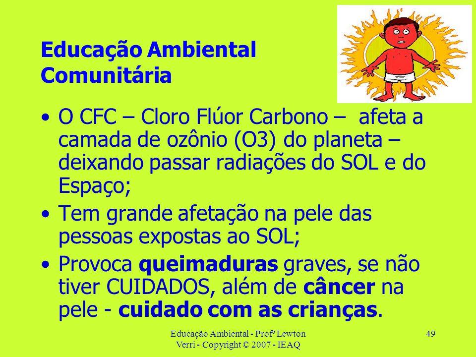 Educação Ambiental - Profº Lewton Verri - Copyright © 2007 - IEAQ 49 Educação Ambiental Comunitária O CFC – Cloro Flúor Carbono – afeta a camada de oz