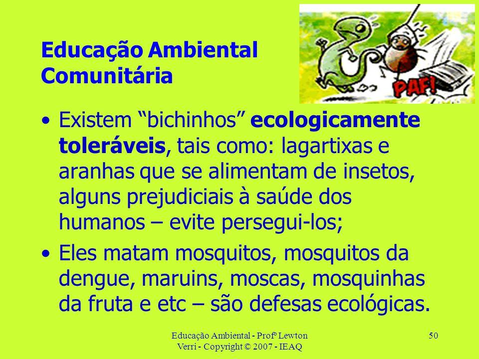 Educação Ambiental - Profº Lewton Verri - Copyright © 2007 - IEAQ 50 Educação Ambiental Comunitária Existem bichinhos ecologicamente toleráveis, tais