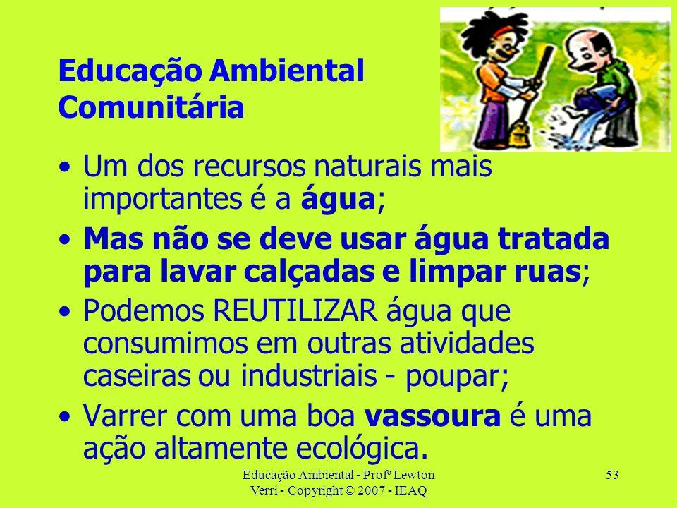 Educação Ambiental - Profº Lewton Verri - Copyright © 2007 - IEAQ 53 Educação Ambiental Comunitária Um dos recursos naturais mais importantes é a água