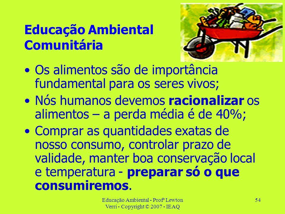 Educação Ambiental - Profº Lewton Verri - Copyright © 2007 - IEAQ 54 Educação Ambiental Comunitária Os alimentos são de importância fundamental para o