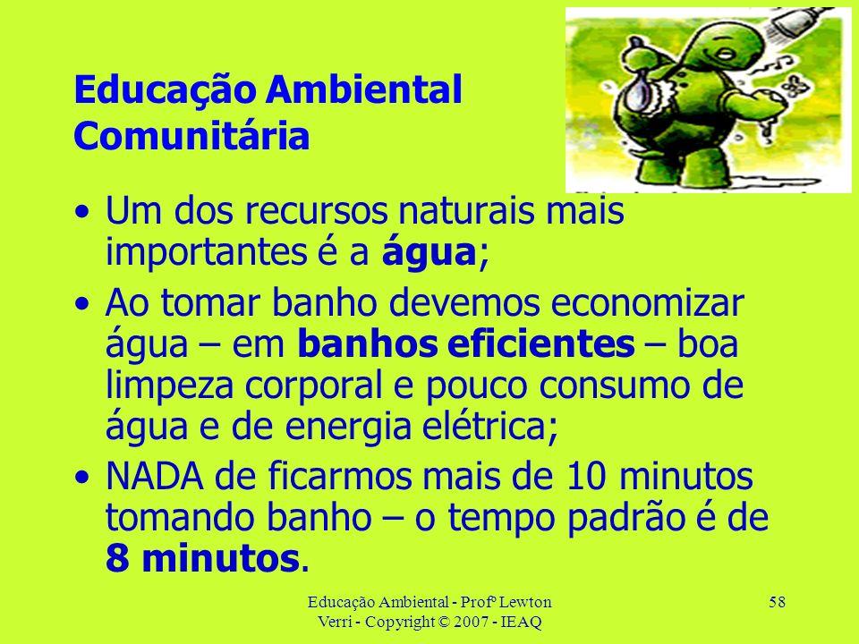 Educação Ambiental - Profº Lewton Verri - Copyright © 2007 - IEAQ 58 Educação Ambiental Comunitária Um dos recursos naturais mais importantes é a água