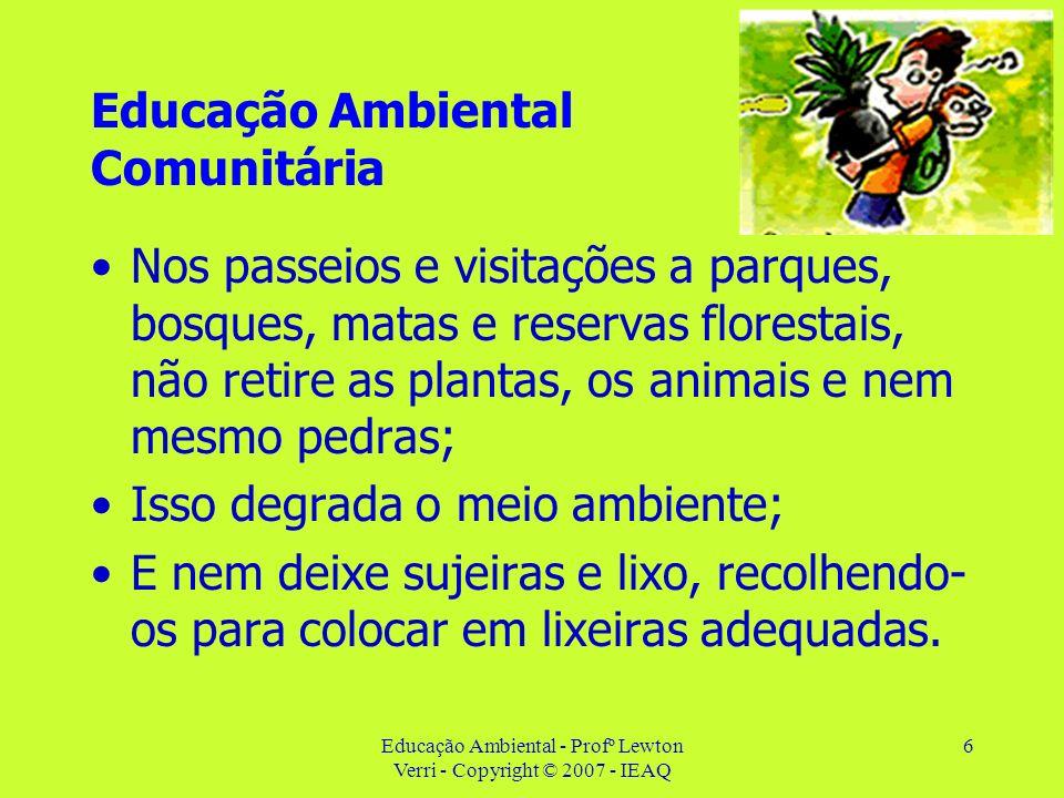6 Educação Ambiental Comunitária Nos passeios e visitações a parques, bosques, matas e reservas florestais, não retire as plantas, os animais e nem me