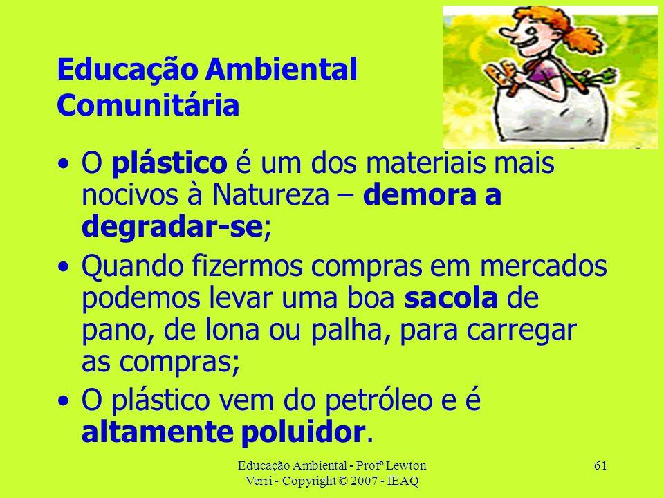 Educação Ambiental - Profº Lewton Verri - Copyright © 2007 - IEAQ 61 Educação Ambiental Comunitária O plástico é um dos materiais mais nocivos à Natur