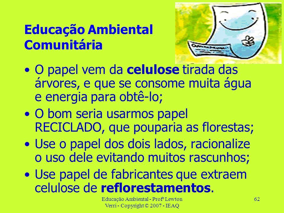 Educação Ambiental - Profº Lewton Verri - Copyright © 2007 - IEAQ 62 Educação Ambiental Comunitária O papel vem da celulose tirada das árvores, e que