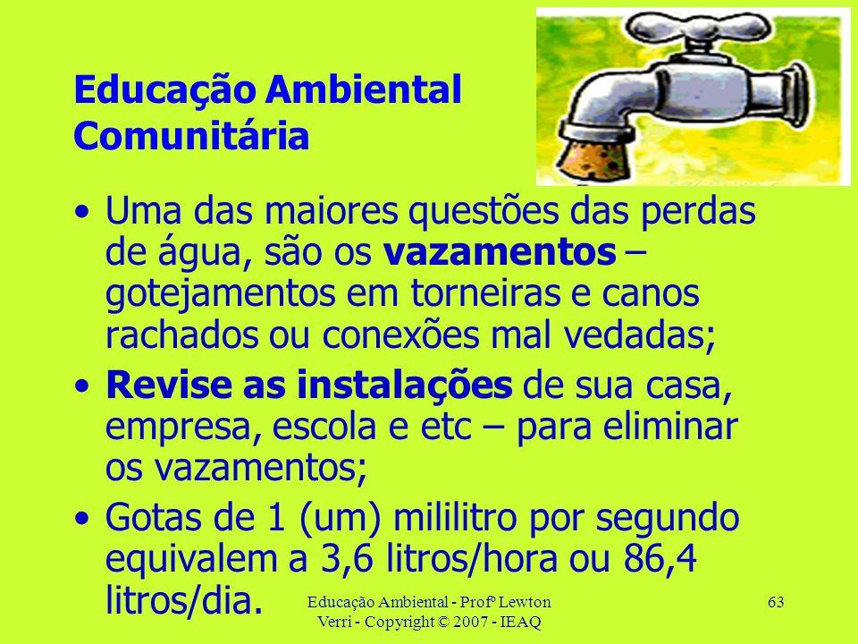 Educação Ambiental - Profº Lewton Verri - Copyright © 2007 - IEAQ 63 Educação Ambiental Comunitária Uma das maiores questões das perdas de água, são o