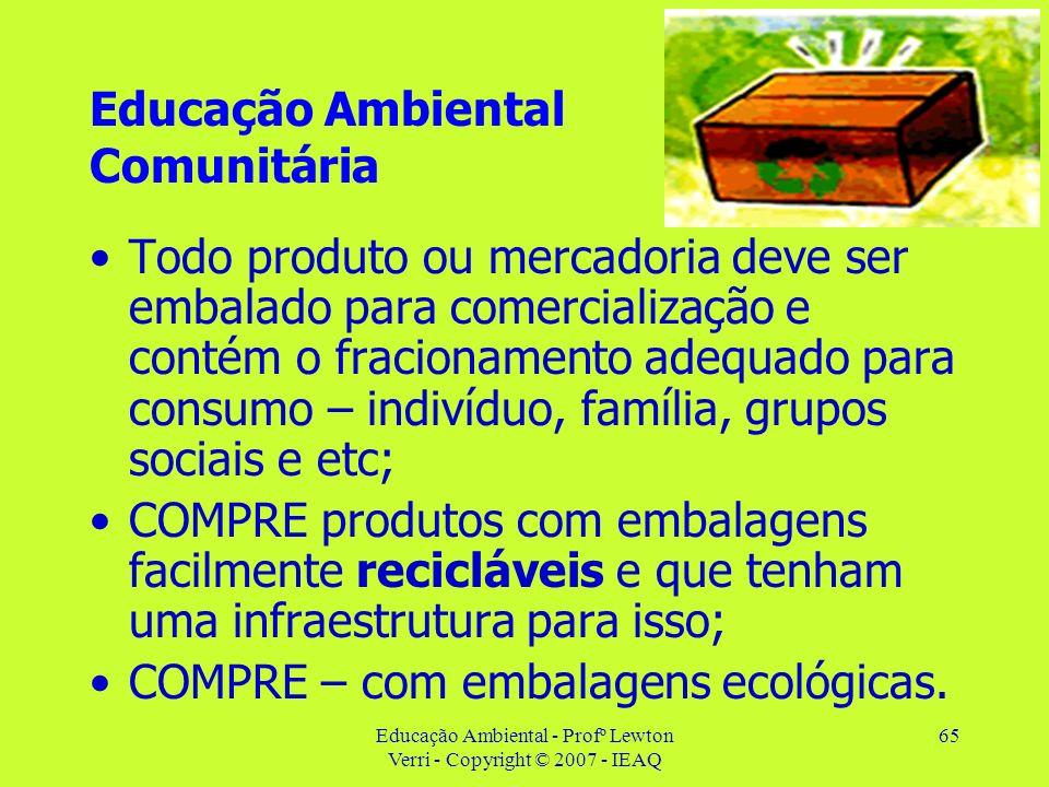 Educação Ambiental - Profº Lewton Verri - Copyright © 2007 - IEAQ 65 Educação Ambiental Comunitária Todo produto ou mercadoria deve ser embalado para