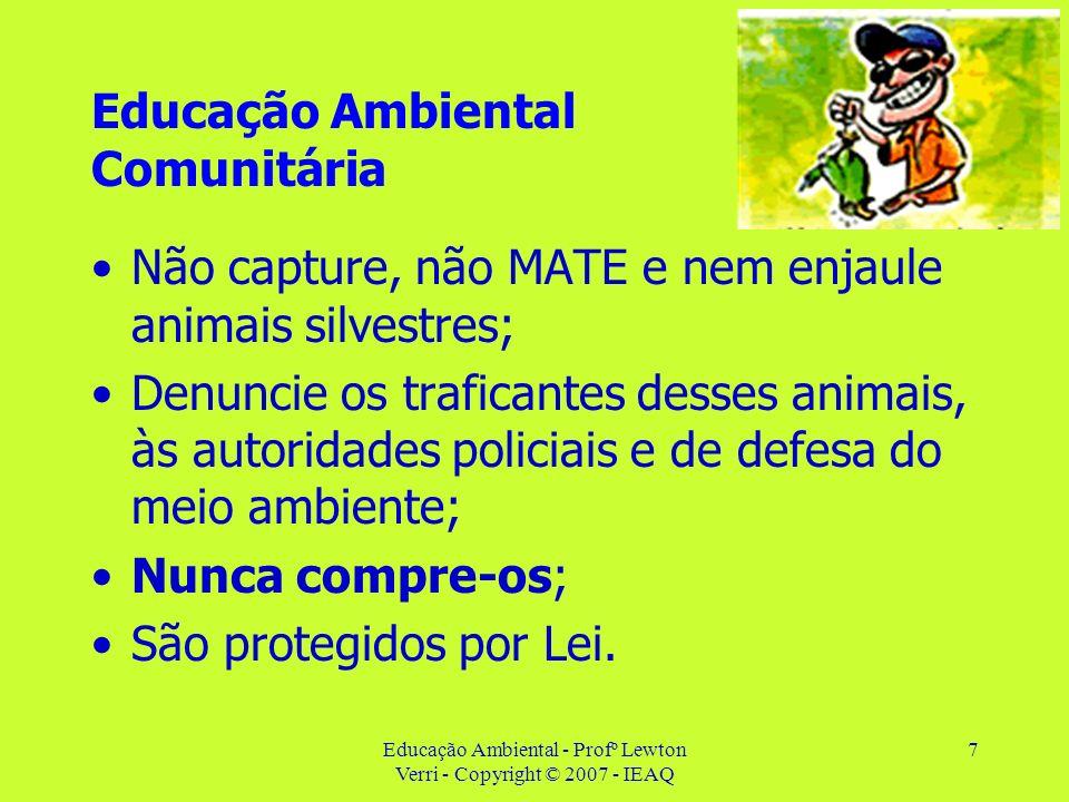 Educação Ambiental - Profº Lewton Verri - Copyright © 2007 - IEAQ 7 Educação Ambiental Comunitária Não capture, não MATE e nem enjaule animais silvest