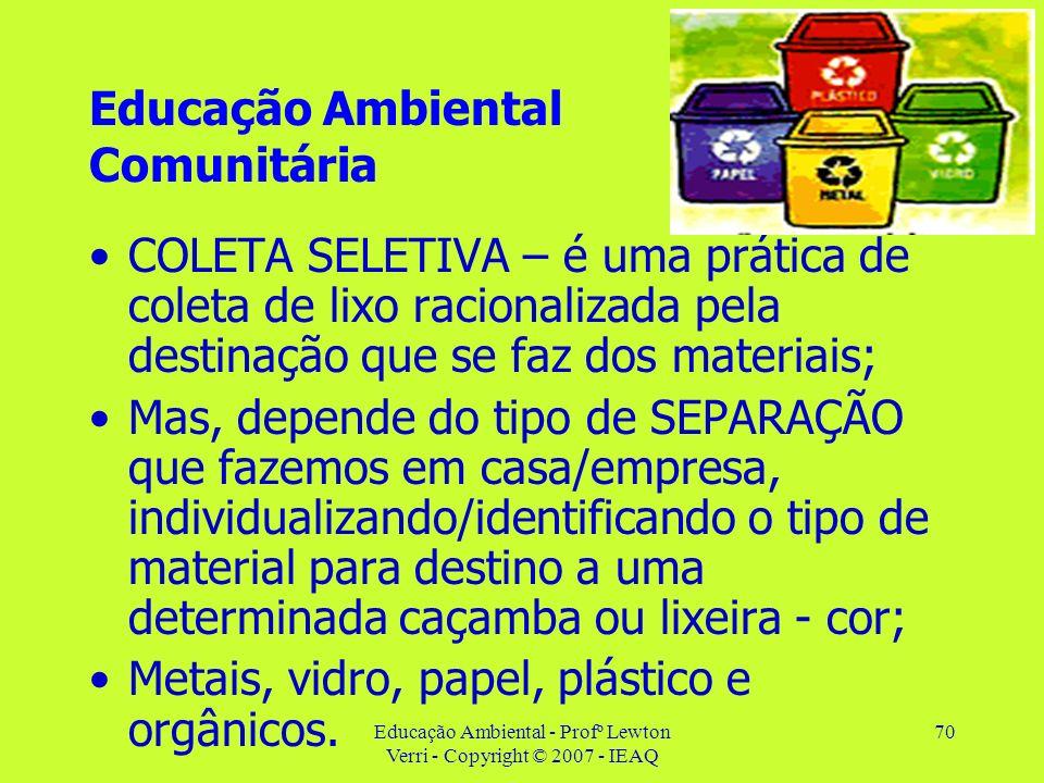 Educação Ambiental - Profº Lewton Verri - Copyright © 2007 - IEAQ 70 Educação Ambiental Comunitária COLETA SELETIVA – é uma prática de coleta de lixo