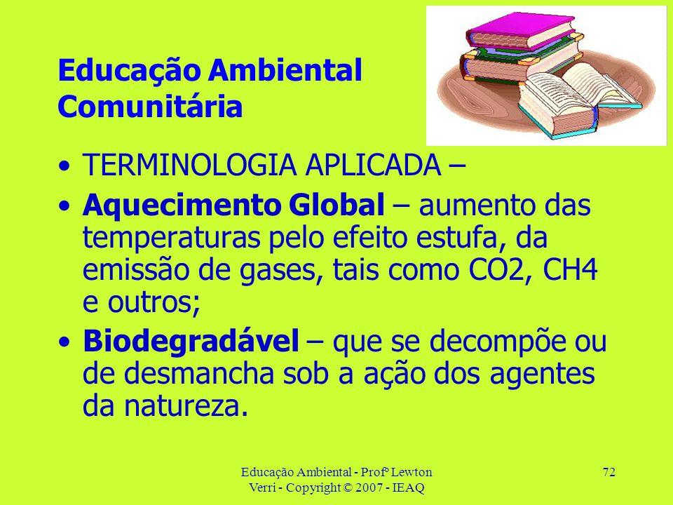 Educação Ambiental - Profº Lewton Verri - Copyright © 2007 - IEAQ 72 Educação Ambiental Comunitária TERMINOLOGIA APLICADA – Aquecimento Global – aumen