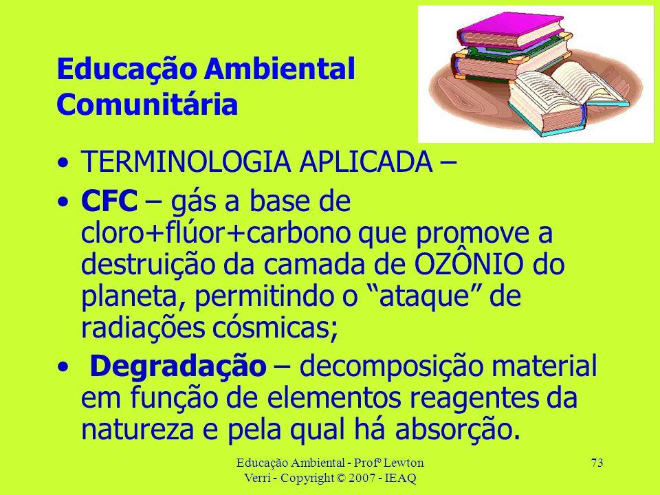 Educação Ambiental - Profº Lewton Verri - Copyright © 2007 - IEAQ 73 Educação Ambiental Comunitária TERMINOLOGIA APLICADA – CFC – gás a base de cloro+