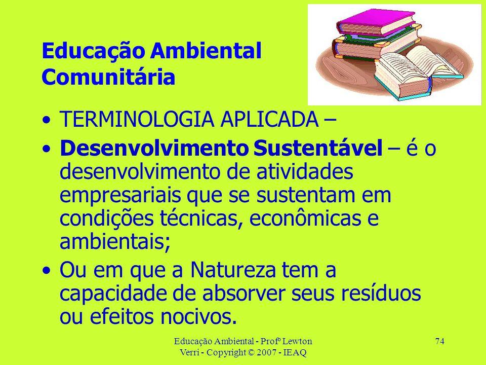 Educação Ambiental - Profº Lewton Verri - Copyright © 2007 - IEAQ 74 Educação Ambiental Comunitária TERMINOLOGIA APLICADA – Desenvolvimento Sustentáve