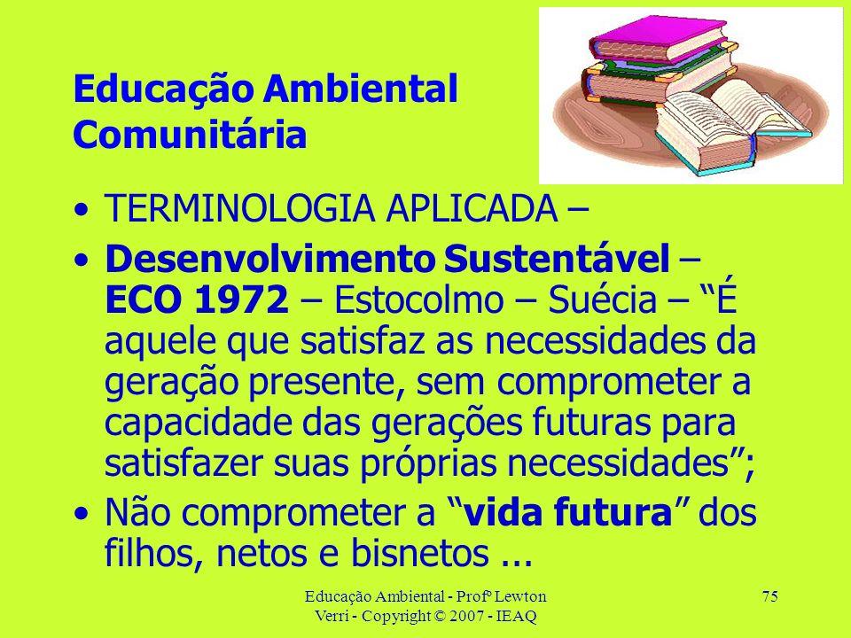 Educação Ambiental - Profº Lewton Verri - Copyright © 2007 - IEAQ 75 Educação Ambiental Comunitária TERMINOLOGIA APLICADA – Desenvolvimento Sustentáve