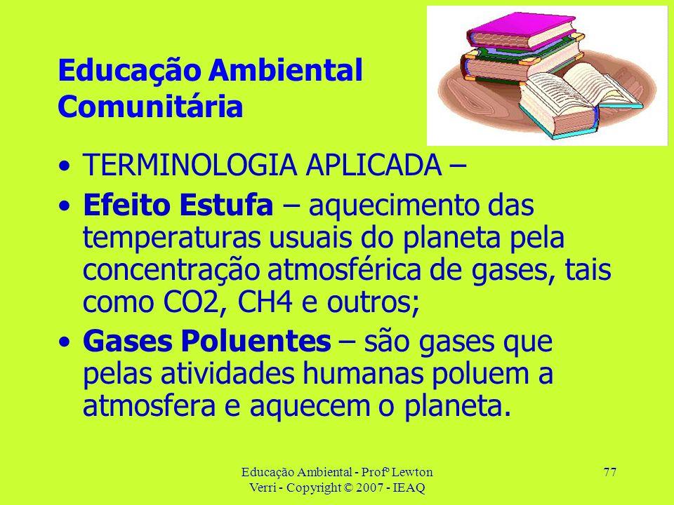 Educação Ambiental - Profº Lewton Verri - Copyright © 2007 - IEAQ 77 Educação Ambiental Comunitária TERMINOLOGIA APLICADA – Efeito Estufa – aqueciment