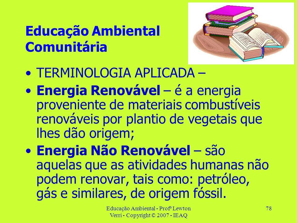 Educação Ambiental - Profº Lewton Verri - Copyright © 2007 - IEAQ 78 Educação Ambiental Comunitária TERMINOLOGIA APLICADA – Energia Renovável – é a en