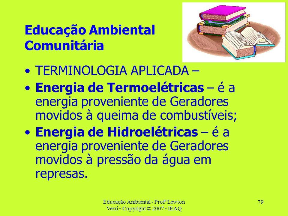 Educação Ambiental - Profº Lewton Verri - Copyright © 2007 - IEAQ 79 Educação Ambiental Comunitária TERMINOLOGIA APLICADA – Energia de Termoelétricas