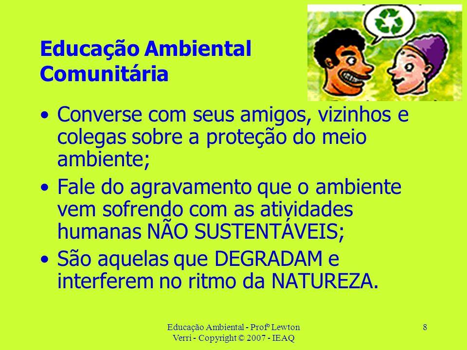 Educação Ambiental - Profº Lewton Verri - Copyright © 2007 - IEAQ 8 Educação Ambiental Comunitária Converse com seus amigos, vizinhos e colegas sobre