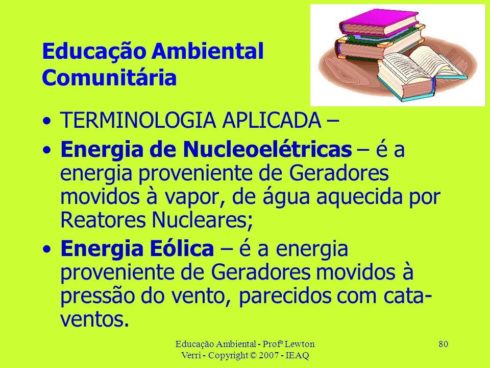 Educação Ambiental - Profº Lewton Verri - Copyright © 2007 - IEAQ 80 Educação Ambiental Comunitária TERMINOLOGIA APLICADA – Energia de Nucleoelétricas
