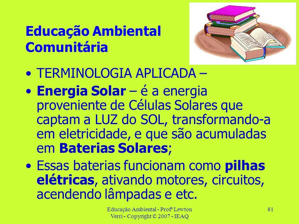 Educação Ambiental - Profº Lewton Verri - Copyright © 2007 - IEAQ 81 Educação Ambiental Comunitária TERMINOLOGIA APLICADA – Energia Solar – é a energi