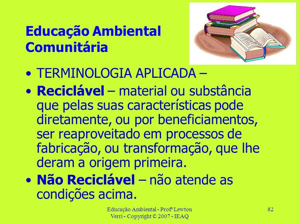 Educação Ambiental - Profº Lewton Verri - Copyright © 2007 - IEAQ 82 Educação Ambiental Comunitária TERMINOLOGIA APLICADA – Reciclável – material ou s