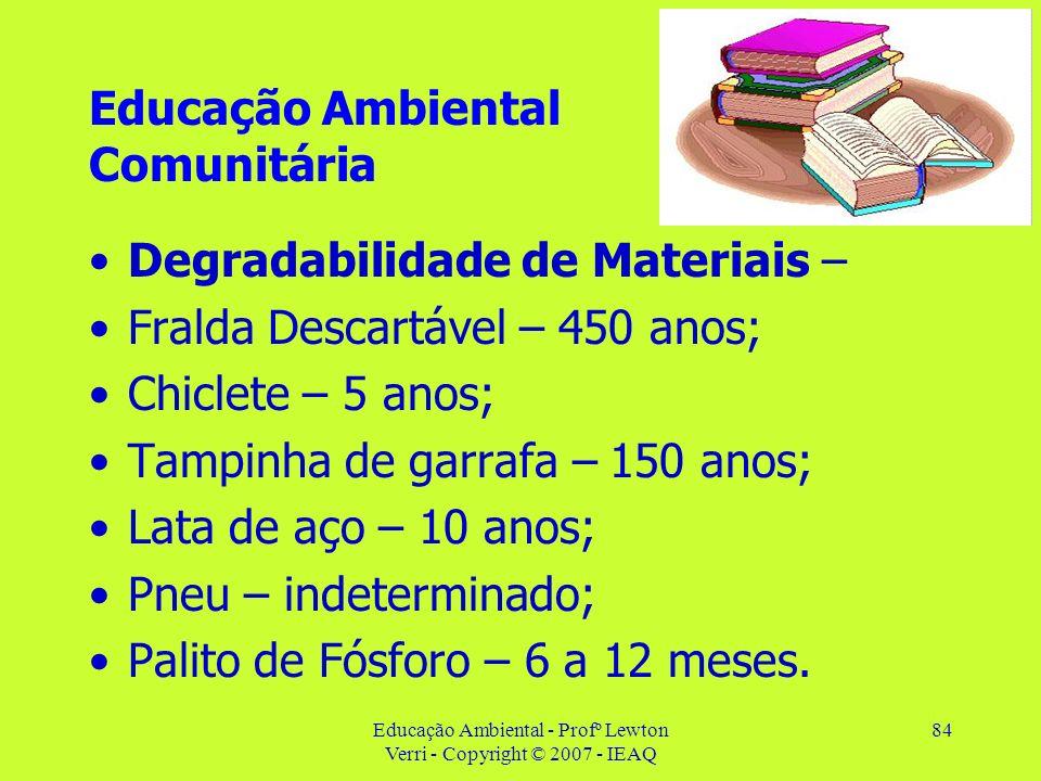 Educação Ambiental - Profº Lewton Verri - Copyright © 2007 - IEAQ 84 Educação Ambiental Comunitária Degradabilidade de Materiais – Fralda Descartável