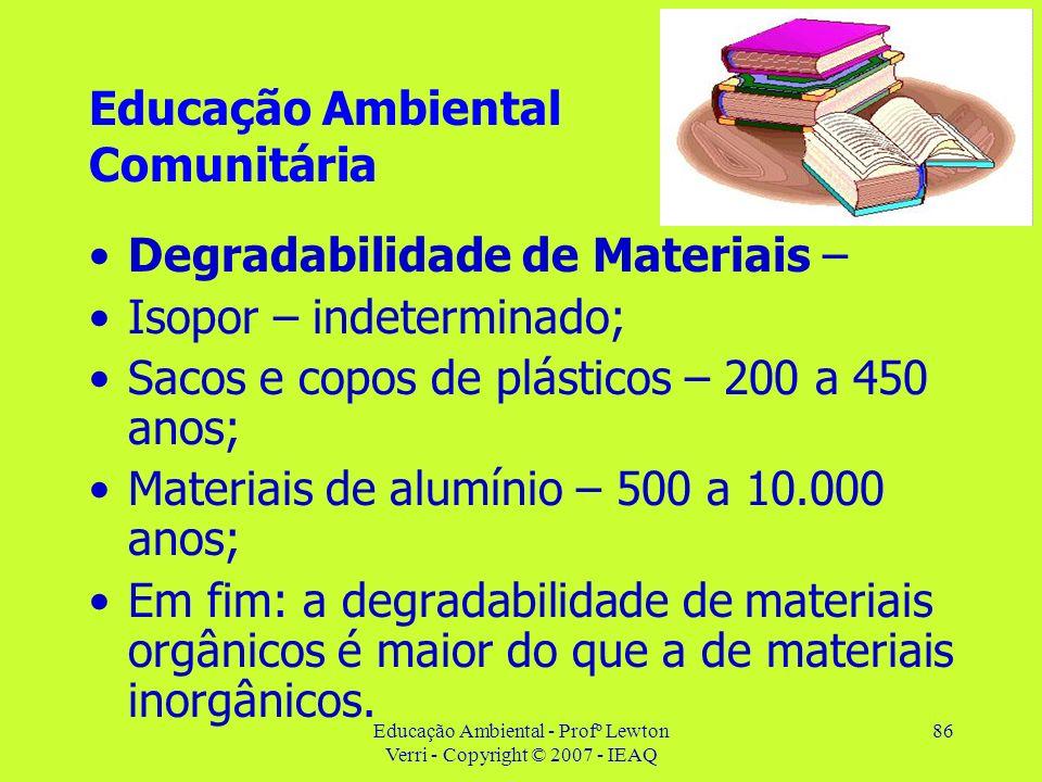 Educação Ambiental - Profº Lewton Verri - Copyright © 2007 - IEAQ 86 Educação Ambiental Comunitária Degradabilidade de Materiais – Isopor – indetermin