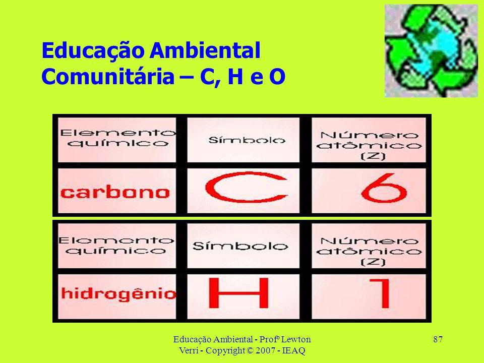 Educação Ambiental - Profº Lewton Verri - Copyright © 2007 - IEAQ 87 Educação Ambiental Comunitária – C, H e O