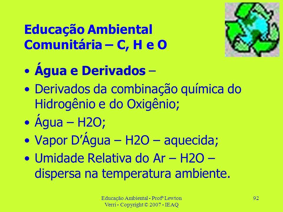 Educação Ambiental - Profº Lewton Verri - Copyright © 2007 - IEAQ 92 Educação Ambiental Comunitária – C, H e O Água e Derivados – Derivados da combina